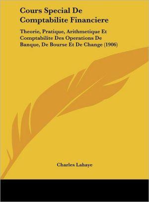 Cours Special De Comptabilite Financiere: Theorie, Pratique, Arithmetique Et Comptabilite Des Operations De Banque, De Bourse Et De Change (1906)