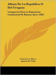 Album De La Republica O. Del Uruguay: Compuesto Para La Exposicion Continental De Buenos Aires (1882) - Francisco A. Berra, Agustin De Vedia, Carlos Maria De Pena