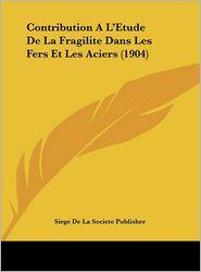 Contribution A L'Etude de La Fragilite Dans Les Fers Et Les Aciers (1904)