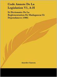 Code Annote De La Legislation V1, A-H: Et Dictionaire De La Reglementation De Madagascar Et Dependances (1906) - Amedee Gamon