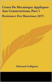 Cours De Mecanique Appliquee Aux Constructions, Part 1: Resistance Des Materiaux (1877) - Edouard Collignon