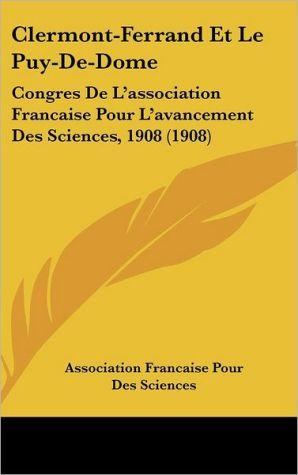 Clermont-Ferrand Et Le Puy-De-Dome: Congres De L'association Francaise Pour L'avancement Des Sciences, 1908 (1908) - Association Francaise Pour Des Sciences