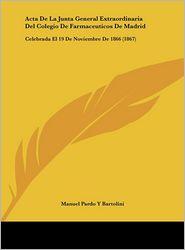 Acta De La Junta General Extraordinaria Del Colegio De Farmaceuticos De Madrid: Celebrada El 19 De Noviembre De 1866 (1867) - Manuel Pardo Y Bartolini