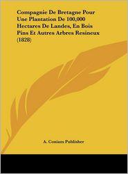 Compagnie De Bretagne Pour Une Plantation De 100,000 Hectares De Landes, En Bois Pins Et Autres Arbres Resineux (1828) - A. Coniam A. Coniam Publisher