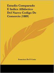 Estudio Comparado E Indice Alfabetico Del Nuevo Codigo De Comercio (1889) - Francisco De P. Cosio
