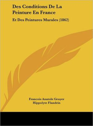 Des Conditions De La Peinture En France: Et Des Peintures Murales (1862) - Francois Anatole Gruyer, Hippolyte Flandrin (Illustrator)
