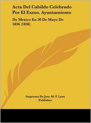 Acta Del Cabildo Celebrado Por El Exmo. Ayuntamiento: De Mexico En 30 De Mayo De 1836 (1836) - Imprenta De Jose M. F. Lara Publisher