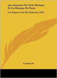 Aux Amateurs De Vraie Musique, De La Musique Du Passe: Les Pygmees Sur Des Echasses (1874) - N. Makaroff