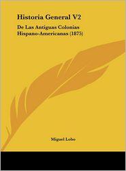 Historia General V2: De Las Antiguas Colonias Hispano-Americanas (1875) - Miguel Lobo