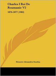Charles I Roi De Roumanie V2: 1876-1877 (1904) - Demetre Alexandru Sturdza (Editor)