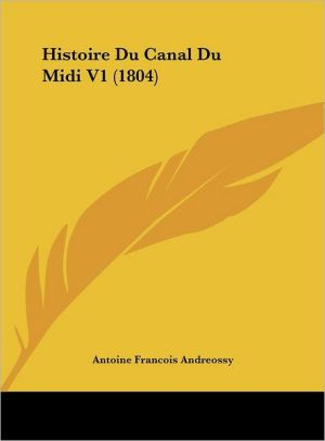 Histoire Du Canal Du Midi V1 (1804) - Antoine Francois Andreossy