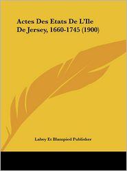Actes Des Etats De L'Ile De Jersey, 1660-1745 (1900) - Labey Et Blampied Publisher