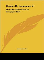 Chartes de Communes V1: Et D'Affranchissements En Bourgogne (1867)
