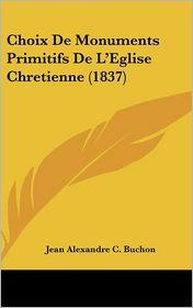 Choix de Monuments Primitifs de L'Eglise Chretienne (1837) - Jean Alexandre C. Buchon