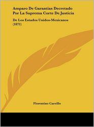 Amparo De Garantias Decretado Por La Suprema Corte De Justicia: De Los Estados Unidos-Mexicanos (1871) - Florentino Carrillo