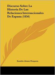 Discurso Sobre La Historia De Las Relaciones Internacionales De Espana (1856) - Eusebio Alonso Pesquera