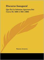 Discurso Inaugural: Que En La Solemne Apertura Del Curso De 1860 A 1861 (1860) - Ramon Armesto