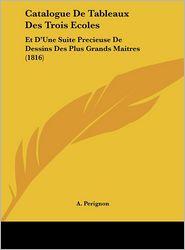 Catalogue De Tableaux Des Trois Ecoles: Et D'Une Suite Precieuse De Dessins Des Plus Grands Maitres (1816) - A. Perignon