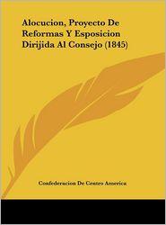 Alocucion, Proyecto de Reformas y Esposicion Dirijida Al Consejo (1845)