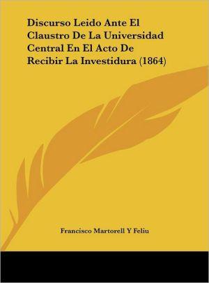 Discurso Leido Ante El Claustro De La Universidad Central En El Acto De Recibir La Investidura (1864) - Francisco Martorell Y Feliu