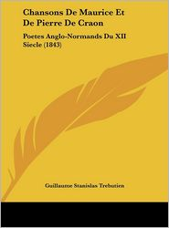 Chansons de Maurice Et de Pierre de Craon: Poetes Anglo-Normands Du XII Siecle (1843) - Guillaume Stanislas Trebutien (Editor)