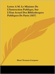 Lettre A M. Le Ministre de L'Instruction Publique, Sur L'Etat Actuel Des Bibliotheques Publiques de Paris (1837)