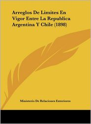 Arreglos De Limites En Vigor Entre La Republica Argentina Y Chile (1898) - Ministerio De Ministerio De Relaciones Exteriores