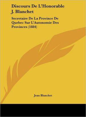 Discours de L'Honorable J. Blanchet: Secretaire de La Province de Quebec Sur L'Autonomie Des Provinces (1884)