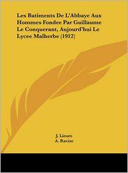 Les Batiments de L'Abbaye Aux Hommes Fondee Par Guillaume Le Conquerant, Aujourd'hui Le Lycee Malherbe (1912) - J. Lieure, A. Ravize