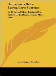 Cimpetencia De La Excma. Corte Suprema: En El Juicio Militar Iniciado Con Motivo De La Revolucion De Mayo (1908) - Manuel Augusto Olaechea