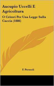 Aucupio Uccelli E Agricoltura: O Criteri Per Una Legge Sulla Caccia (1886) - F. Permoli