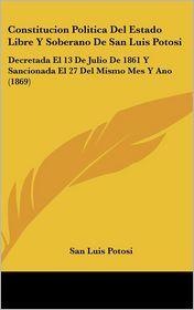 Constitucion Politica Del Estado Libre Y Soberano De San Luis Potosi: Decretada El 13 De Julio De 1861 Y Sancionada El 27 Del Mismo Mes Y Ano (1869) - San Luis Potosi