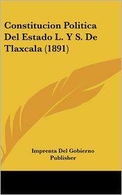 Constitucion Politica Del Estado L. Y S. De Tlaxcala (1891) - Imprenta Del Imprenta Del Gobierno Publisher