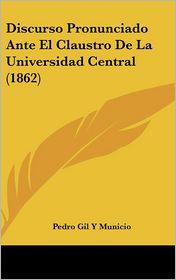 Discurso Pronunciado Ante El Claustro De La Universidad Central (1862) - Pedro Gil Y Municio
