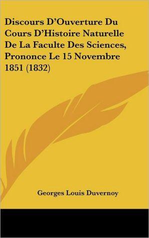 Discours D'Ouverture Du Cours D'Histoire Naturelle De La Faculte Des Sciences, Prononce Le 15 Novembre 1851 (1832) - Georges Louis Duvernoy