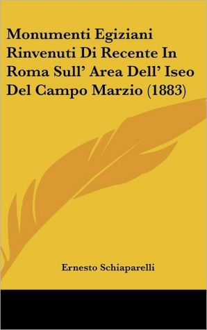 Monumenti Egiziani Rinvenuti Di Recente In Roma Sull' Area Dell' Iseo Del Campo Marzio (1883)