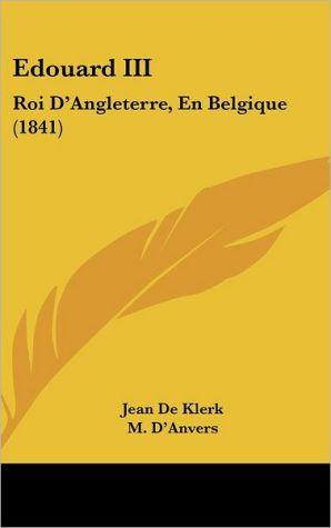 Edouard III: Roi D'Angleterre, En Belgique (1841) - Jean De Klerk, M. D'Anvers, Octave Delepierre (Translator)