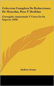Coleccion Completa de Reducciones de Monedas, Peso y Medidas: Corregido, Aumentada y Unica En Su Especie (1836)