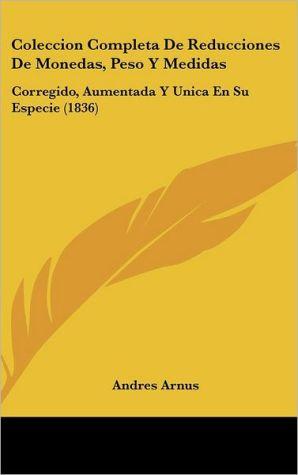 Coleccion Completa De Reducciones De Monedas, Peso Y Medidas: Corregido, Aumentada Y Unica En Su Especie (1836) - Andres Arnus