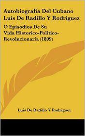 Autobiografia Del Cubano Luis De Radillo Y Rodriguez: O Episodios De Su Vida Historico-Politico-Revolucionaria (1899) - Luis De Radillo Y Rodriguez