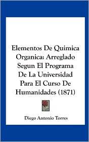Elementos de Quimica Organica: Arreglado Segun El Programa de La Universidad Para El Curso de Humanidades (1871) - Diego Antonio Torres