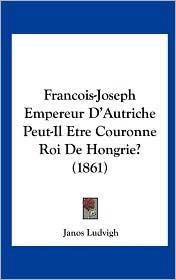Francois-Joseph Empereur D'Autriche Peut-Il Etre Couronne Roi de Hongrie? (1861) - Janos Ludvigh