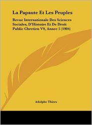 La Papaute Et Les Peuples: Revue Internationale Des Sciences Sociales, D'Histoire Et De Droit Public Chretien V9, Annee 5 (1904) - Adolphe Thiers