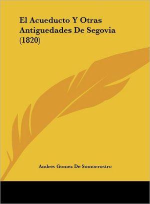 El Acueducto Y Otras Antiguedades De Segovia (1820) - Andres Gomez De Somorrostro (Illustrator)