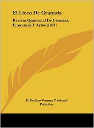 El Liceo De Granada: Revista Quincenal De Ciencias, Literatura Y Artes (1871) - D. Paulino D. Paulino Ventura Y Sabatel Publisher