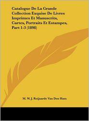 Catalogue De La Grande Collection Exquise De Livres Imprimes Et Manuscrits, Cartes, Portraits Et Estampes, Part 1-3 (1898) - M.W.J. Roijaards Van Den Ham