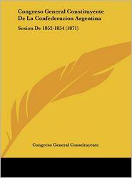 Congreso General Constituyente de La Confederacion Argentina: Sesion de 1852-1854 (1871)