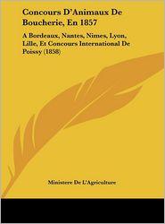 Concours D'Animaux De Boucherie, En 1857: A Bordeaux, Nantes, Nimes, Lyon, Lille, Et Concours International De Poissy (1858) - Ministere De L'Agriculture