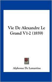 Vie de Alexandre Le Grand V1-2 (1859) - Alphonse De Lamartine