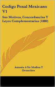 Codigo Penal Mexicano V1: Sus Motivos, Concordancias Y Leyes Complementarias (1880) - Antonio A De Medina Y Ormachea